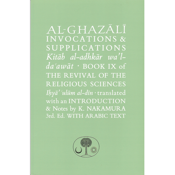Al-Ghazali on Invocations & Supplications: Book IX of the Revival of the Religious Sciences (Ghazali Series) 3rd ed. Edition