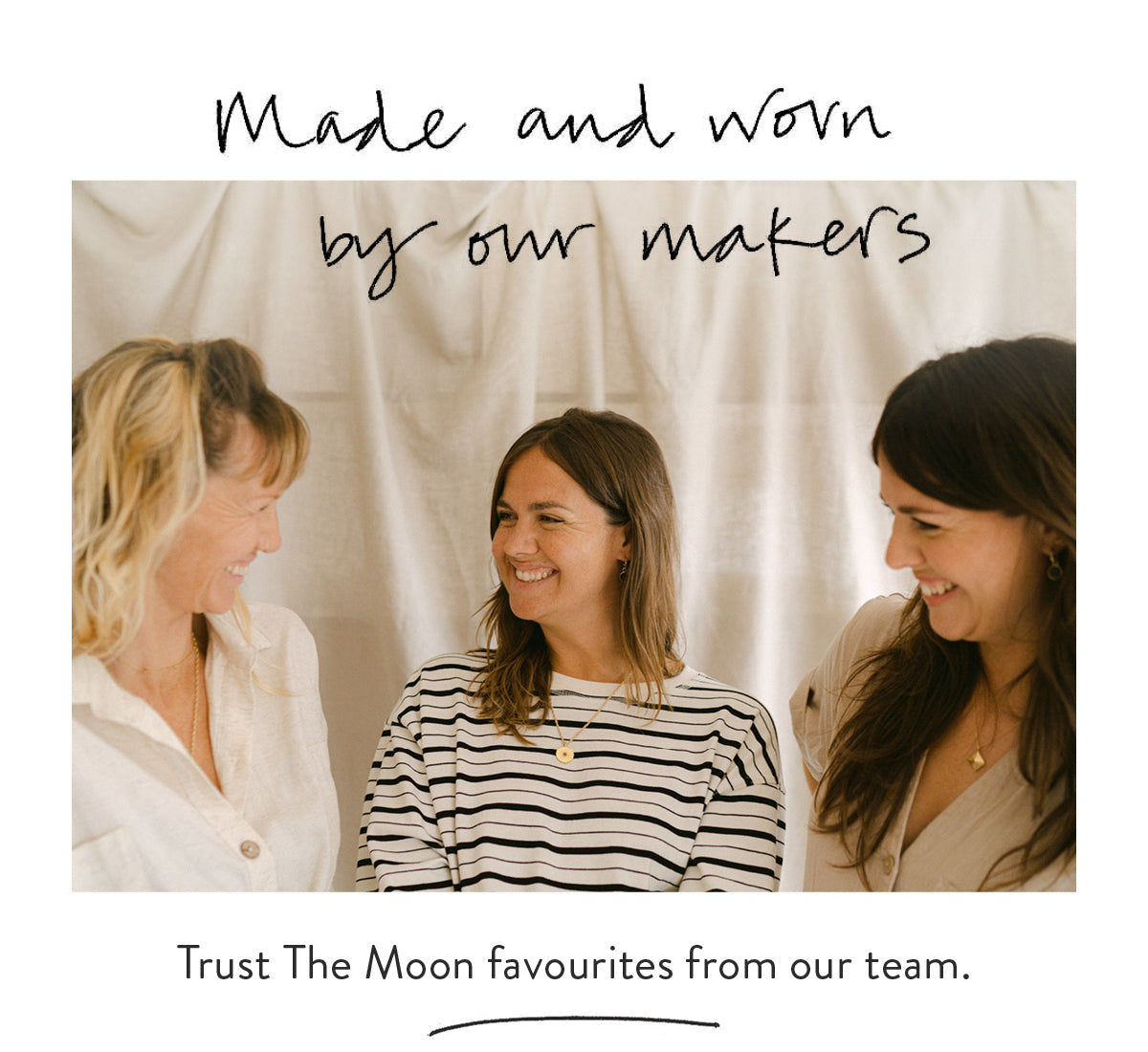 Made and worn by our makers. Trust the Moon favourites from our team.