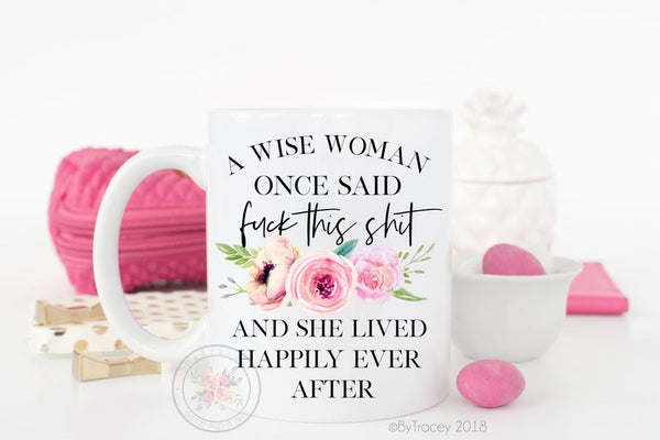 "A Wise Woman Once Said ""Fuck This Shit"" And She Lived Happily Ever After Coffee Mug"