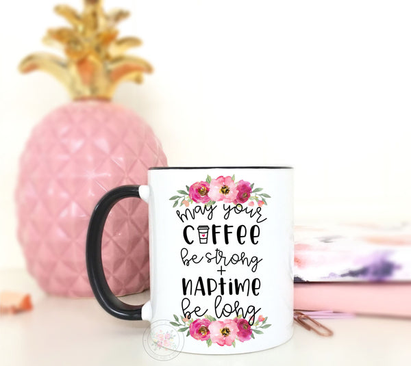May Your Coffee Be Strong + Naptime Be Long Coffee Mug
