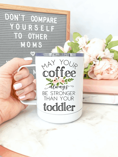 May Your Coffee Always Be Stronger Than Your Toddler Everywhere Tumbler