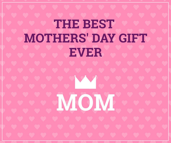 The Best Mothers' Day Gift Ever