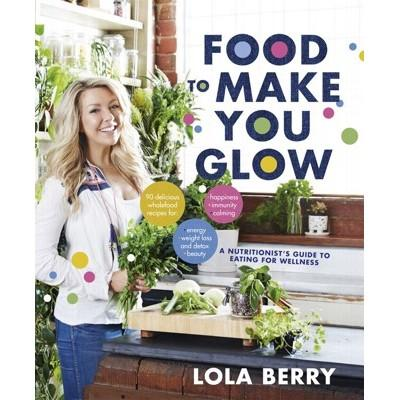BOOK Food to Make You Glow by Lola Berry