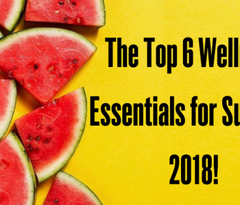 The Top 6 Wellness Essentials for Summer 2018!