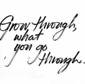 """Grow through what you go through."""