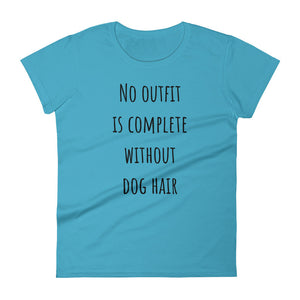 NO OUTFIT IS COMPLETE WITHOUT DOG HAIR Ladies Tee (6 colors) - The Sweetest Tee