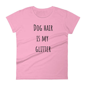 DOG HAIR IS MY GLITTER Ladies Tee (8 colors) - The Sweetest Tee