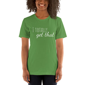 I TOTALLY GET THAT Unisex Tee (12 colors) - The Sweetest Tee