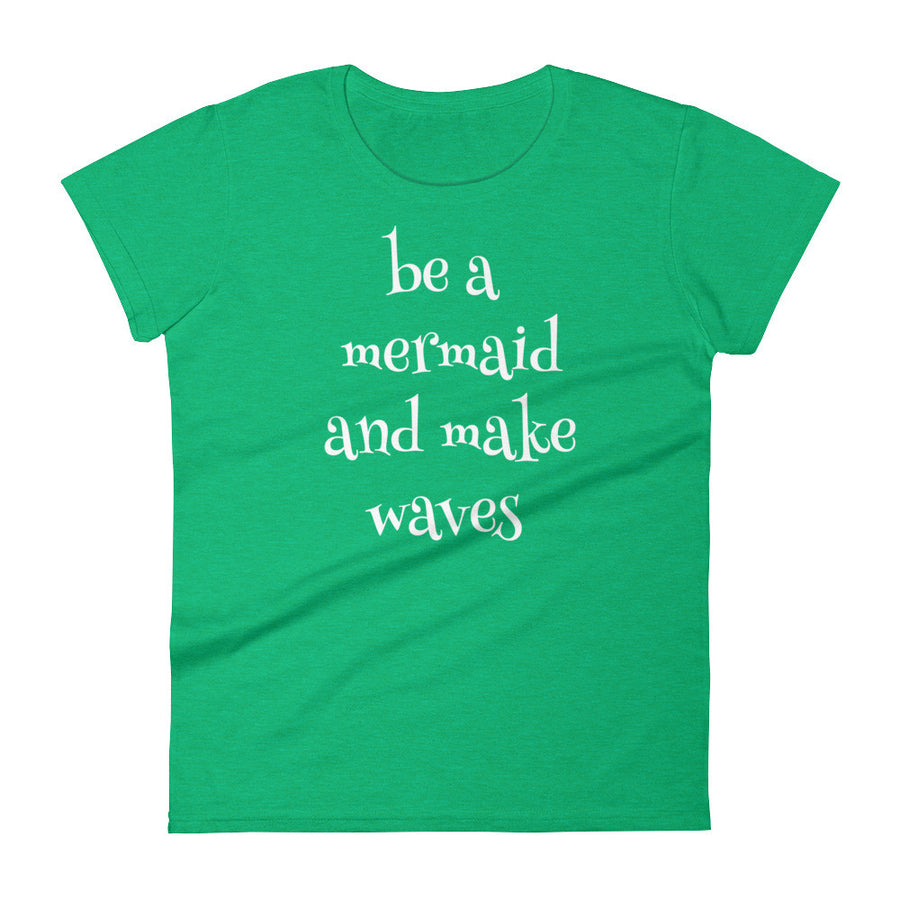 BE A MERMAID AND MAKE WAVES Ladies Tee (7 colors) - The Sweetest Tee