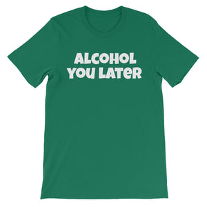 ALCOHOL YOU LATER Unisex Cotton Tee (8 colors) - The Sweetest Tee