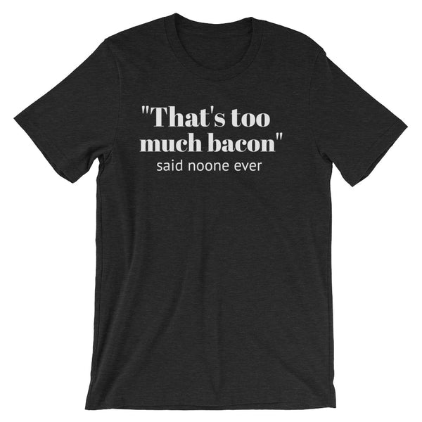 THAT'S TOO MUCH BACON... Unisex Tee (8 colors) - The Sweetest Tee