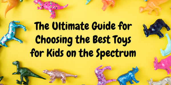 The Ultimate Guide for Choosing the Best Toys for Kids on the Spectrum