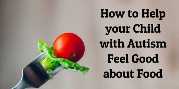 How to Help your Child with Autism Feel Good about Food
