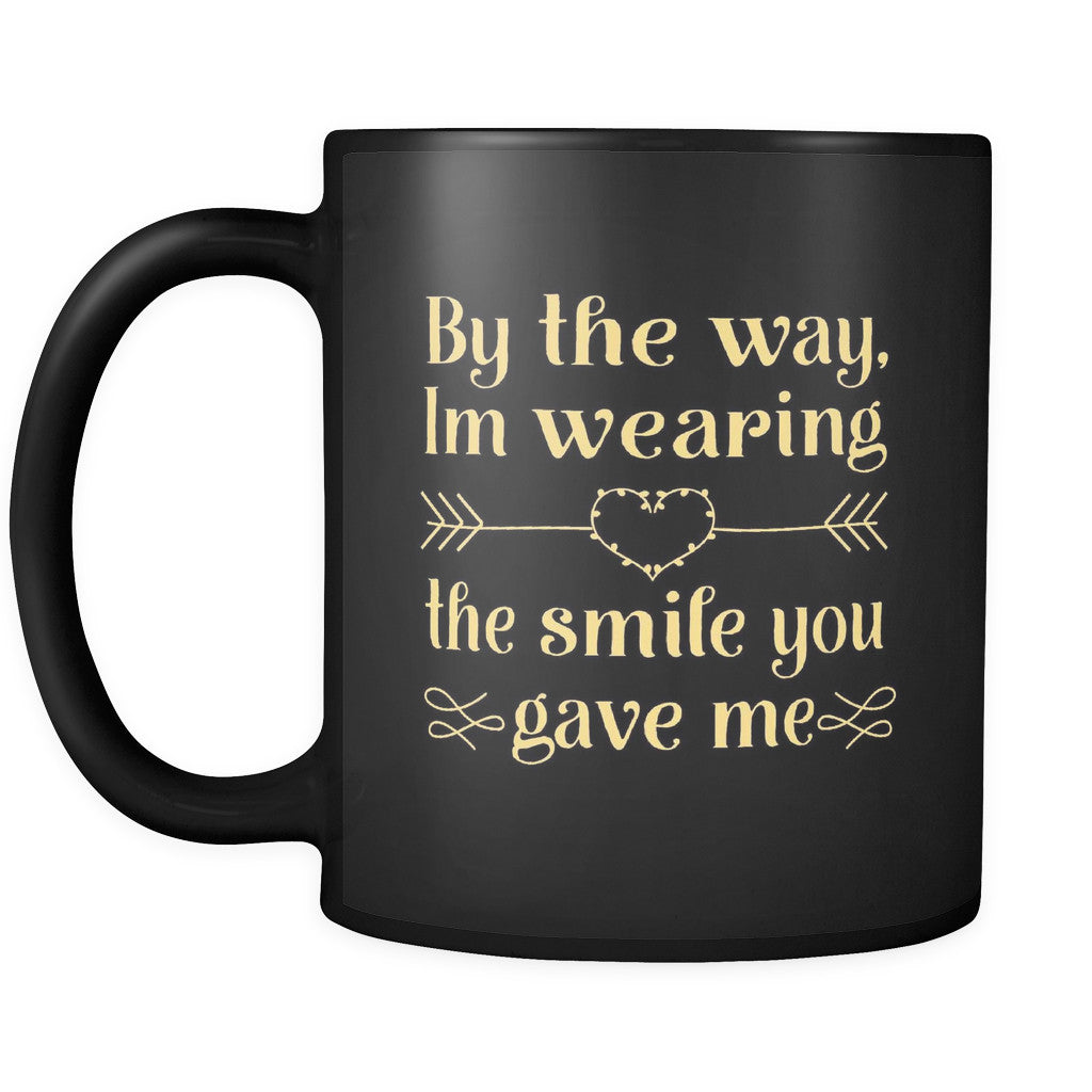 Drinkware - 'By The Way, I'm Wearing The Smile You Gave Me' Beautiful Smile Quotes Black Mug