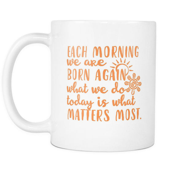Drinkware - 'Each Morning We Are Born Again, What We Do Today Is What Matters Most' Morning Quotes Mug
