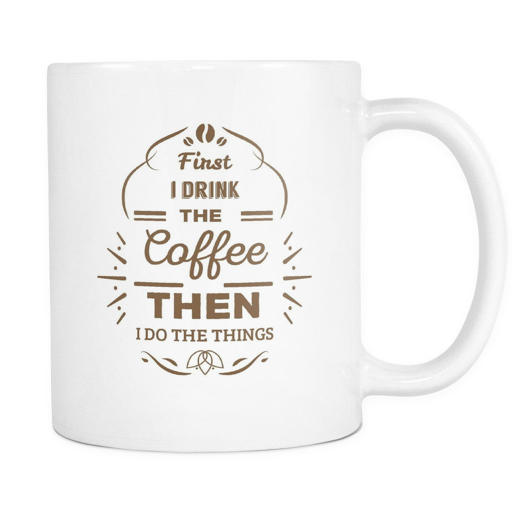 First I Drink The Coffee Then I Do The Things Mother Quotes