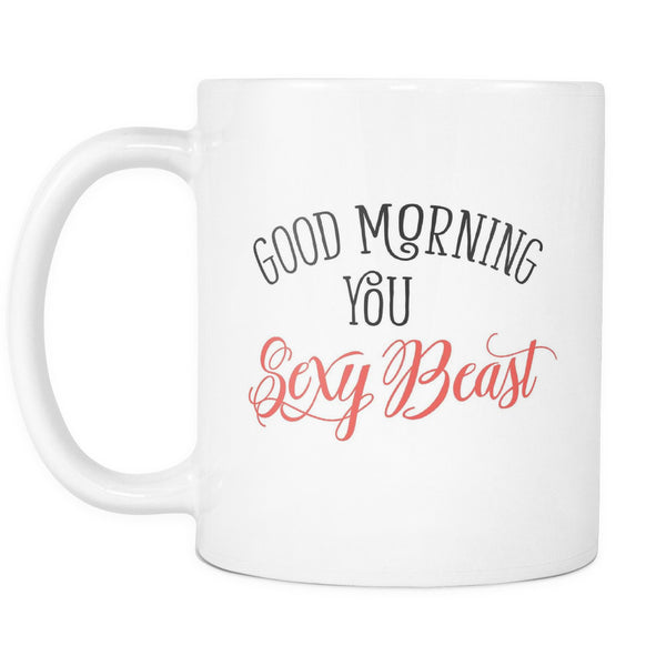 Good Morning You Sexy Beast Morning Quotes White Mug
