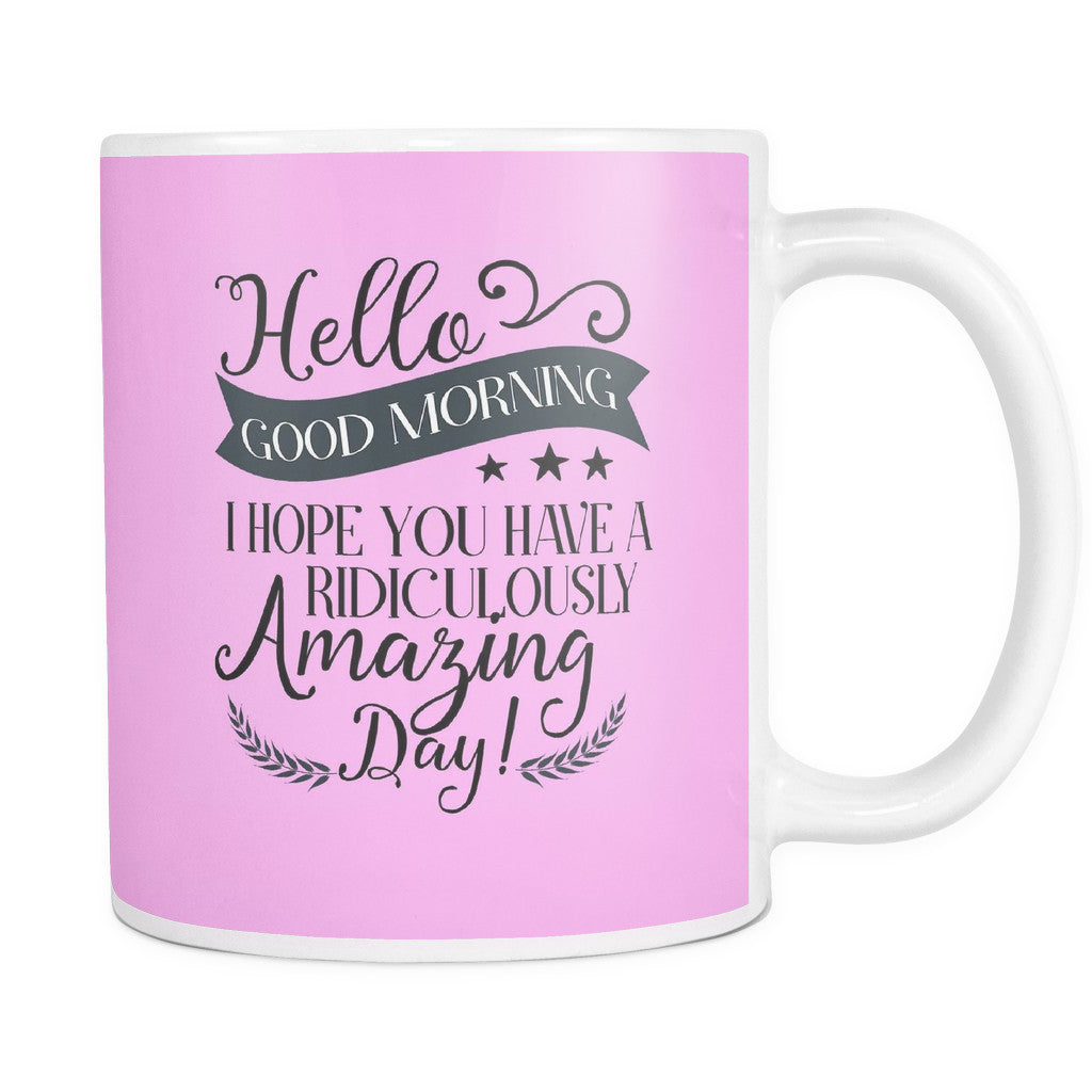 Drinkware - 'Hello, Good Morning, I Hope You Are Having A Ridiculously Amazing Day' Morning Quotes Mug
