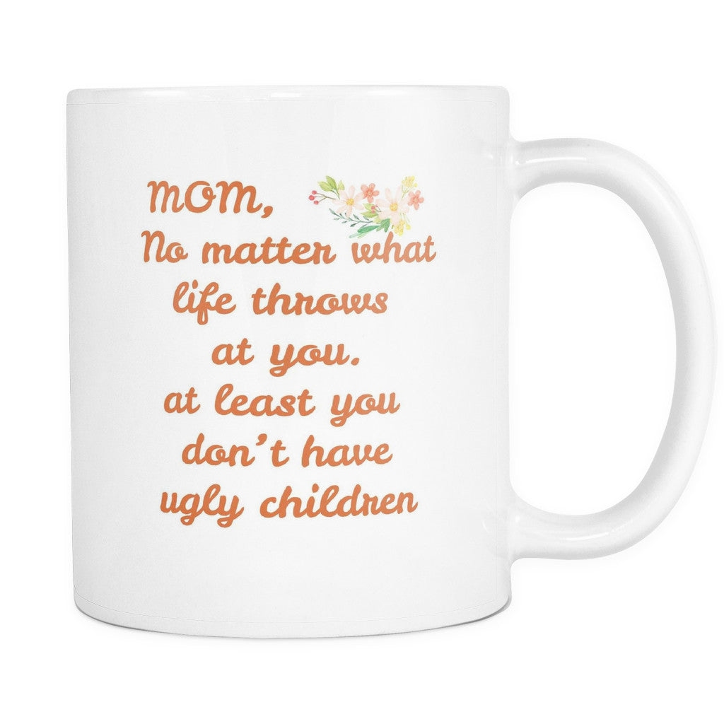 Drinkware - 'Mom, No Matter What Life Throws At You, Atleast, You Don't Have Ugly Children' Mother Daughter Quotes White Mug