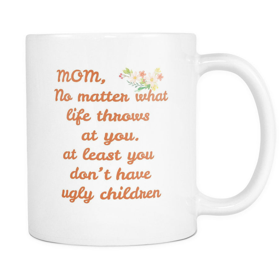 'Mom, No Matter What Life Throws at You, Atleast, You Don't Have Ugly Children' Mother Quotes White Mug