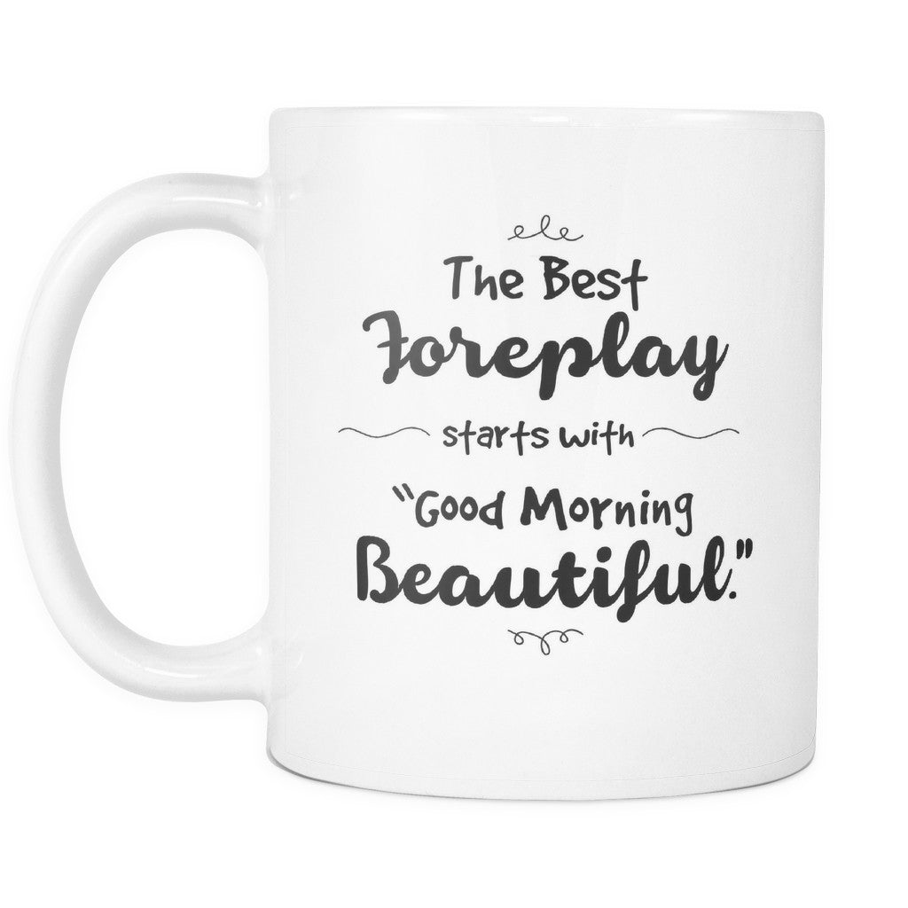 Drinkware - 'The Best Foreplay Starts With Good Morning Beautiful' Morning Quotes White Mug