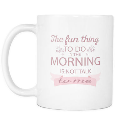 Drinkware - 'The Fun Thing To Do In The Morning Is Not Talk To Me' Morning Quotes White Mug