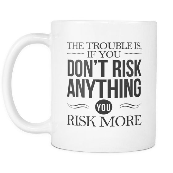 Drinkware - 'The Trouble Is If You Don't Risk Anything, You Risk More' Morning Quotes Mug