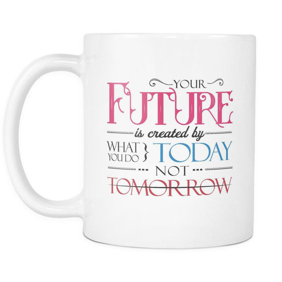 Drinkware - 'Your Future Is Created By What You Do Today, Not Tomorrow' Morning Quotes Mug