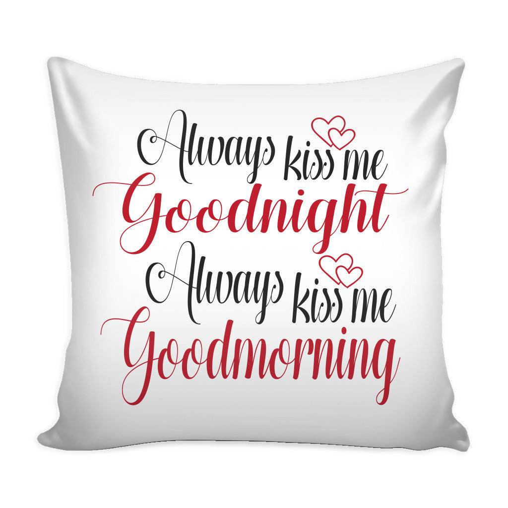 Pillows Always Kiss Me Goodnight Always Kiss Me Good Morning Love Quotes