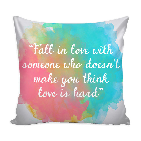 Pillows - 'Fall In Love With Someone Who Doesn't Make You Think Love Is Hard' Love Quotes Pillow Cover