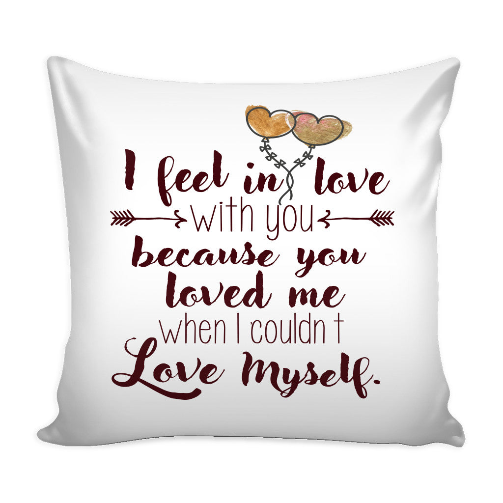 Pillows - 'I Feel In Love With You Because You Loved Me When I Couldn't Love Myself' Loves Quotes For Him Pillow Cover