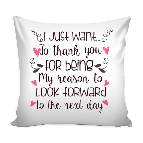 Pillows - 'I Just Want To Thank You For Being My Reason To Look Forward To The Next Day' Love Quotes For Him Pillow Cover