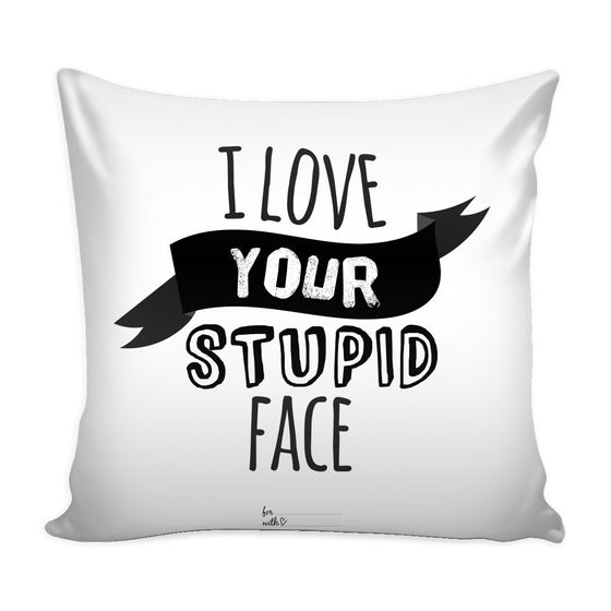 Pillows - 'I Love Your Stupid Face' Love Quotes For Him White Pillow Cover