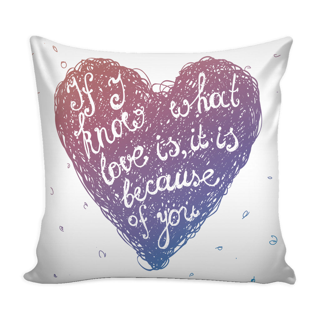 Pillows - 'If I Know What Love Is, It Is Because Of You' Love Quotes For Him White Pillow Cover