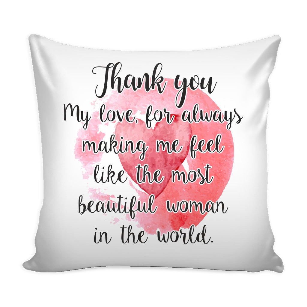 Pillows - 'Thank You My Love For Always Making Me Feel Like The Most Beautiful Woman In The World' Loves Quotes For Him  Pillow Cover