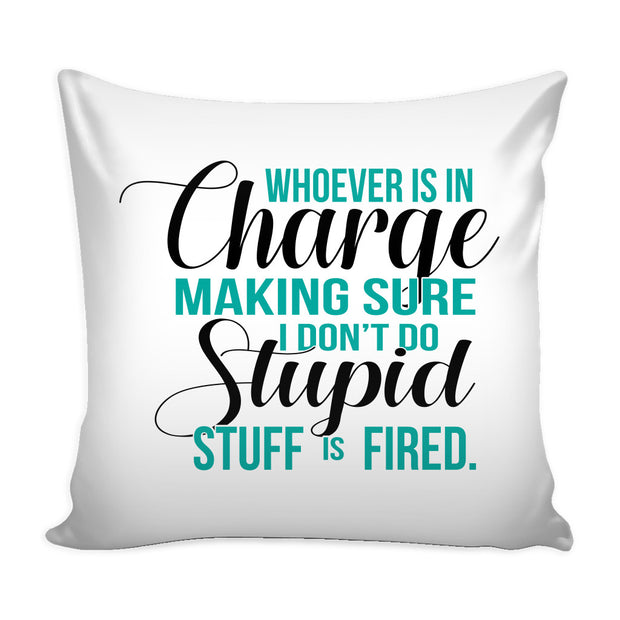 Pillows - 'Whoever Is In Charge Making Sure I Don;t Do Stupid Stuff Is Fired' Quotes Pillow Cover