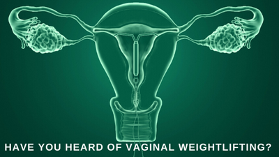 Have You Heard of Vaginal Weightlifting?