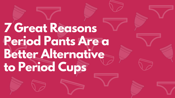 7 Great Reasons Period Pants Are a Better Alternative to Period Cups