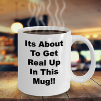Funny Mug/Its About To Get Real Up In This Mug/Novelty Coffee Mug/Office Home Gift