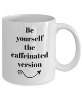 Be yourself the caffeinated version-funny-coffee mug-tea cup-gift-novelty-coffee lovers