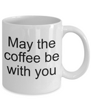 Funny coffee mug- May the coffee be with you- tea cup gift- Novelty- mug with sayings