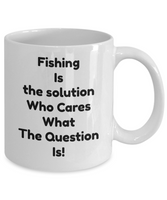 Fishing coffee mug-Fishing Is The Solution who cares what the question is!-tea cup Gift-men-women