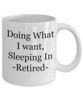 Retirement-Doing What I Want Sleeping In Retired -coffee tea cup mug gift retiree friends funny