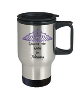 Travel Coffee Mug-Queens Are Born In February-Tea Cup Gift Birthdays  mothers Women