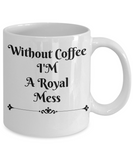 Novelty Coffee Mug-Without Coffee I'M A Royal Mess-Mugs With Sayings-Ceramic Coffee Cups
