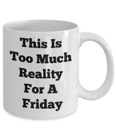 Funny Mugs This Is Too Much Reality For A Friday Novelty Coffee Mug Mugs With Sayings