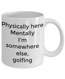 Physically here mentally I'm somewhere else golfing-funny coffee mug tea cup gift novelty