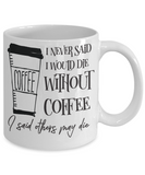 Funny Coffee Mug-I never said I would die without coffee I said others may die-gift-coffee-fanatics
