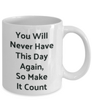 Novelty Coffee Mug-You Will Never Have This Day Again, Motivational Tea Cup Gift Inspirational