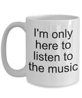 Music coffee mug-I'm here to listen to the music-tea cup gift-novelty-teacher-funny-teens